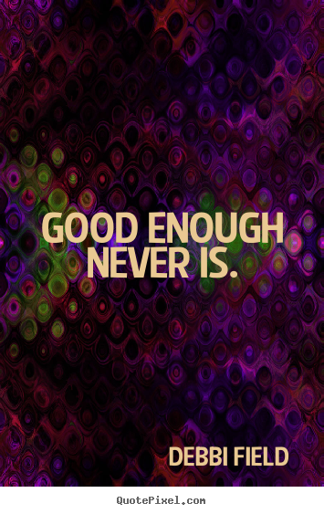 Design your own picture quotes about inspirational - Good enough never is.