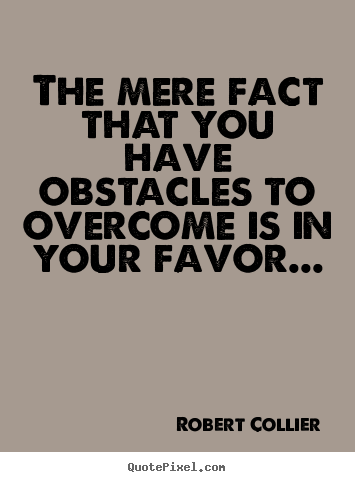 Robert Collier picture quote - The mere fact that you have obstacles to overcome is.. - Inspirational quote