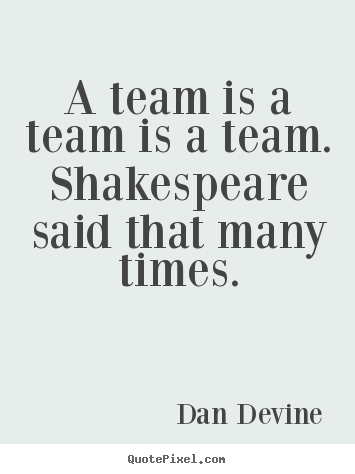 How to make picture quote about inspirational - A team is a team is a team. shakespeare said that many..