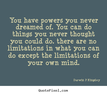 Quotes about inspirational - You have powers you never dreamed of. you can do things you never..