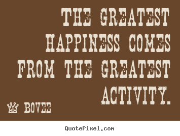 Quotes about inspirational - The greatest happiness comes from the greatest activity.
