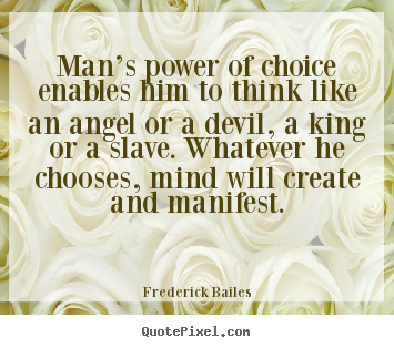 Man's power of choice enables him to think like.. Frederick Bailes top inspirational quote
