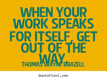 Inspirational quote - When your work speaks for itself, get out of the..