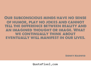 Sidney Madwed picture quotes - Our subconscious minds have no sense of humor, play no jokes.. - Inspirational quote