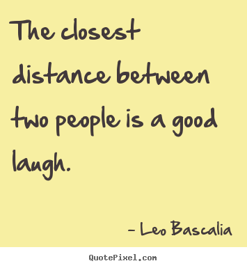 Inspirational quotes - The closest distance between two people is a good laugh.