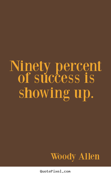Woody Allen picture quotes - Ninety percent of success is showing up. - Inspirational quotes