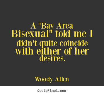 "Quotes about inspirational - A ""bay area bisexual"" told me i didn't quite coincide with either of.."