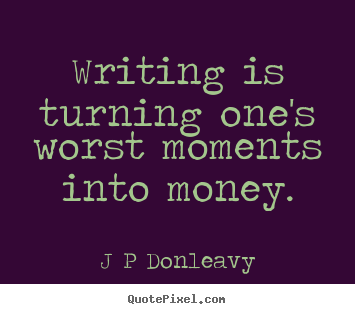 J P Donleavy picture quotes - Writing is turning one's worst moments into money. - Inspirational quotes