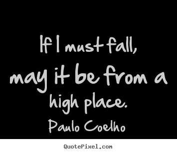 Paulo Coelho picture quotes - If i must fall, may it be from a high place. - Inspirational quotes