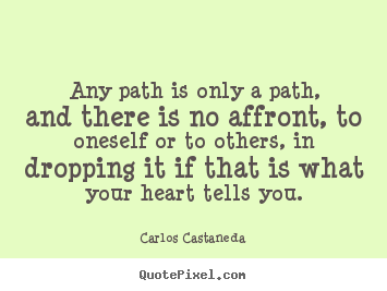 Make picture quotes about inspirational - Any path is only a path, and there is no affront, to oneself..