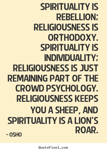 Inspirational quotes - Spirituality is rebellion; religiousness..