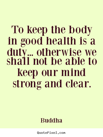 Inspirational quote - To keep the body in good health is a duty... otherwise..
