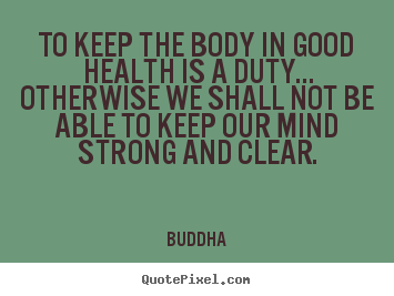 To keep the body in good health is a duty... otherwise we.. Buddha top inspirational quotes