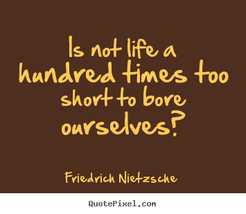 Inspirational quotes - Is not life a hundred times too short to bore ourselves?