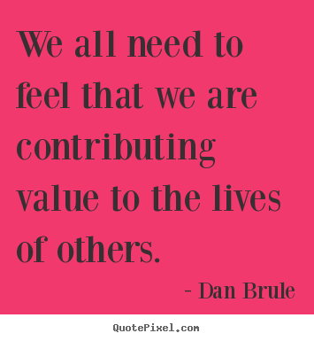 Dan Brule picture quotes - We all need to feel that we are contributing.. - Inspirational quotes
