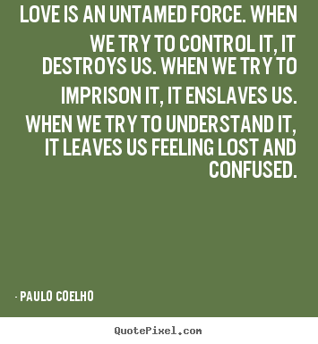 Quote about inspirational - Love is an untamed force. when we try to control it,..