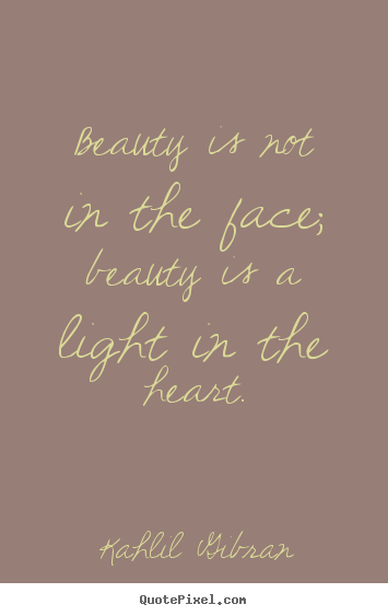 Kahlil Gibran picture quotes - Beauty is not in the face; beauty is a light.. - Inspirational quotes