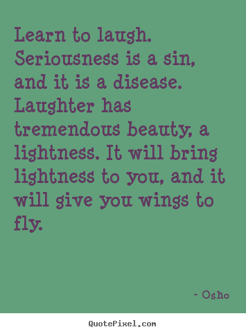 Quote about inspirational - Learn to laugh. seriousness is a sin, and it is a..