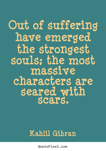 Inspirational quotes - Out of suffering have emerged the strongest souls;..