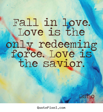 Osho picture quote - Fall in love. love is the only redeeming force. love is the.. - Inspirational quotes