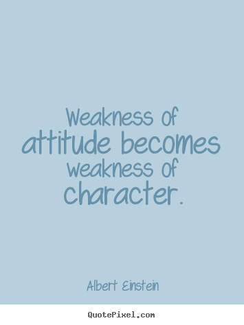 Create your own poster quote about inspirational - Weakness of attitude becomes weakness of character.