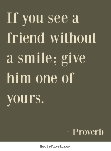 How to design picture quotes about inspirational - If you see a friend without a smile; give him one of..