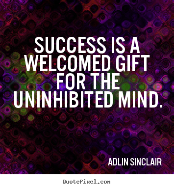 Success is a welcomed gift for the uninhibited mind. Adlin Sinclair  inspirational quotes