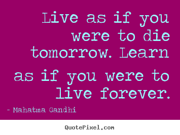 Inspirational quotes - Live as if you were to die tomorrow. learn..