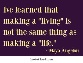 "Maya Angelou picture quotes - Ive learned that making a ""living"" is not the same thing.. - Inspirational quote"