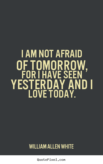 I am not afraid of tomorrow, for i have seen yesterday and i love today. William Allen White popular inspirational quotes