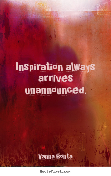 How to make picture quotes about inspirational - Inspiration always arrives unannounced.