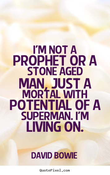 I'm not a prophet or a stone aged man, just a mortal with.. David Bowie greatest inspirational quotes