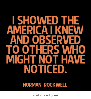 I showed the america i knew and observed.. Norman  Rockwell popular inspirational quote