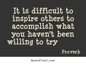 It is difficult to inspire others to accomplish.. Proverb  inspirational quote