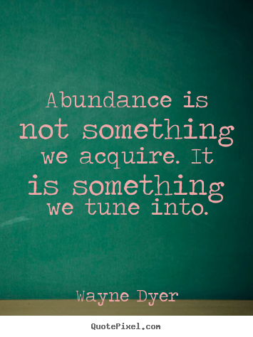 Abundance is not something we acquire. it is.. Wayne Dyer popular inspirational quote