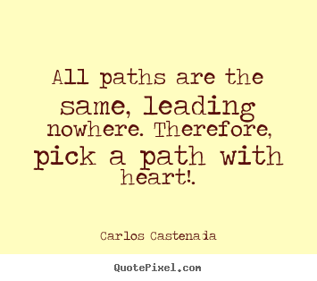 Inspirational quotes - All paths are the same, leading nowhere. therefore,..