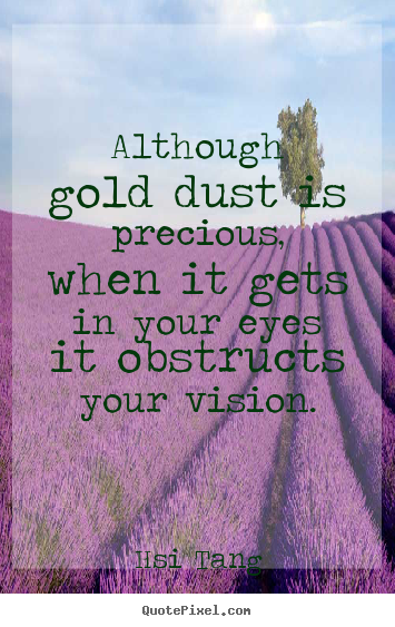 Inspirational quote - Although gold dust is precious, when it gets in..