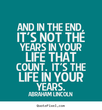 Abraham Lincoln picture quote - And in the end, it's not the years in your life that count... - Inspirational quotes