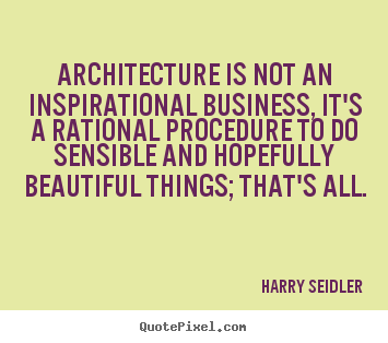 Architecture is not an inspirational business, it's a rational procedure.. Harry Seidler famous inspirational quotes
