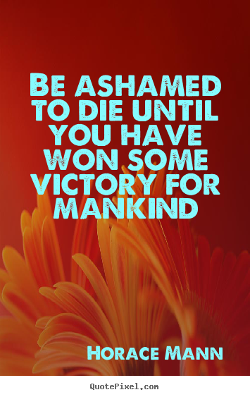 Horace Mann photo quotes - Be ashamed to die until you have won some.. - Inspirational quote