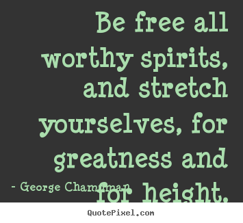 Inspirational quotes - Be free all worthy spirits, and stretch yourselves,..