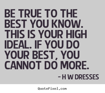 Make personalized picture quotes about inspirational - Be true to the best you know. this is your high..