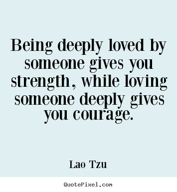 How to design picture quotes about inspirational - Being deeply loved by someone gives you strength, while loving someone..