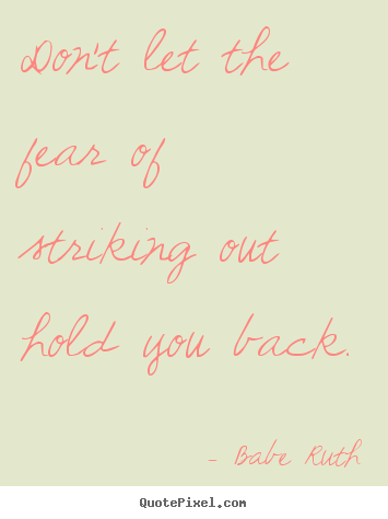 Don't let the fear of striking out hold you back. Babe Ruth popular inspirational quotes
