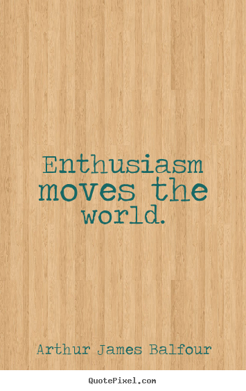 Enthusiasm moves the world. Arthur James Balfour greatest inspirational quotes