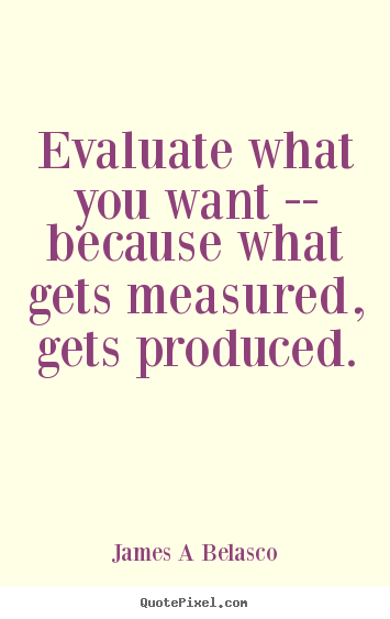 James A Belasco picture quote - Evaluate what you want -- because what gets measured, gets produced. - Inspirational quotes