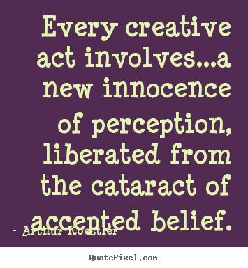 Inspirational quotes - Every creative act involves...a new innocence of perception,..