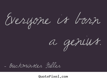 Quotes about inspirational - Everyone is born a genius.