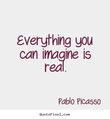 Create your own picture quotes about inspirational - Everything you can imagine is real.