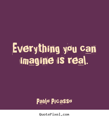 Quotes about inspirational - Everything you can imagine is real.